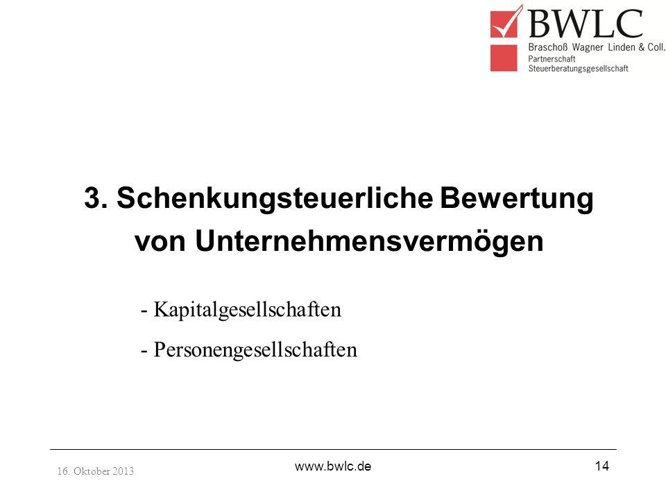 16. Oktober 2013 www.bwlc.de14 3. Schenkungsteuerliche Bewertung von Unternehmensvermögen - Kapitalgesellschaften - Personengesellschaften