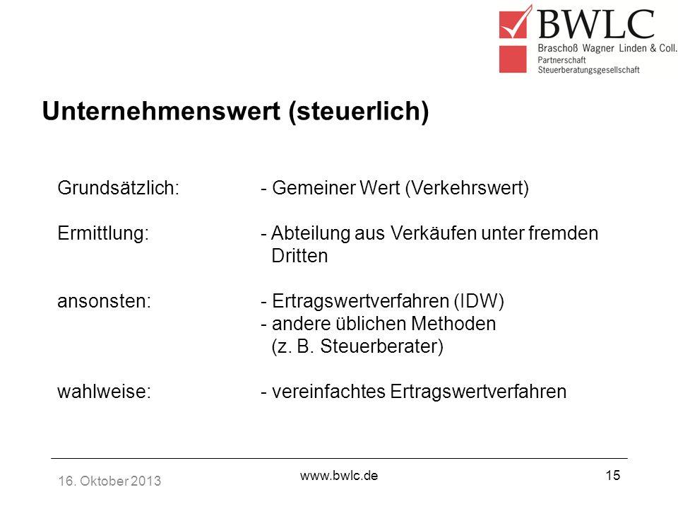 16. Oktober 2013 www.bwlc.de15 Grundsätzlich:- Gemeiner Wert (Verkehrswert) Ermittlung:- Abteilung aus Verkäufen unter fremden Dritten ansonsten:- Ert