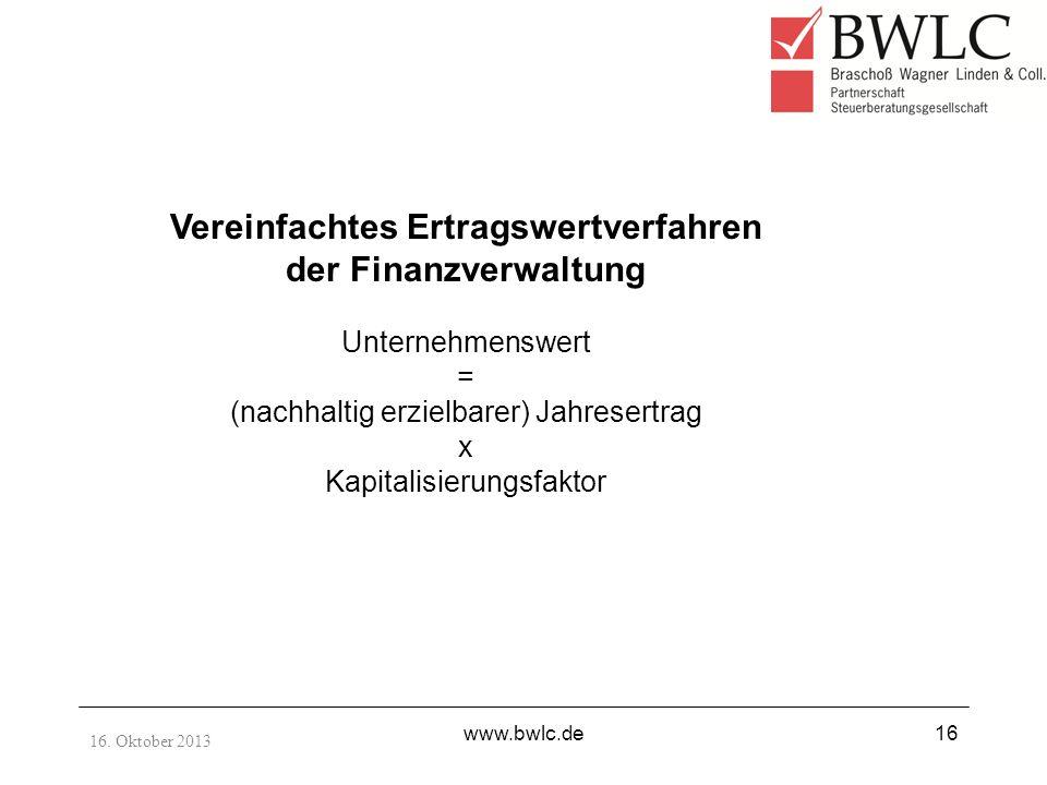 16. Oktober 2013 www.bwlc.de16 Vereinfachtes Ertragswertverfahren der Finanzverwaltung Unternehmenswert = (nachhaltig erzielbarer) Jahresertrag x Kapi