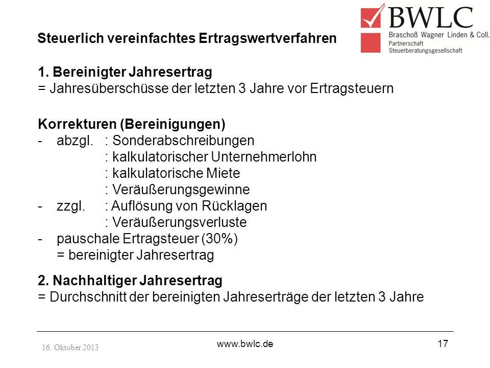 16. Oktober 2013 www.bwlc.de17 Steuerlich vereinfachtes Ertragswertverfahren 1. Bereinigter Jahresertrag = Jahresüberschüsse der letzten 3 Jahre vor E