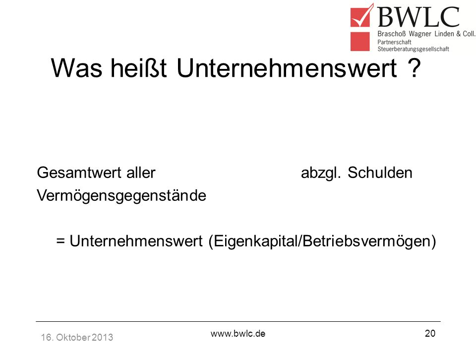 16. Oktober 2013 www.bwlc.de20 Was heißt Unternehmenswert ? Gesamtwert aller abzgl. Schulden Vermögensgegenstände = Unternehmenswert (Eigenkapital/Bet