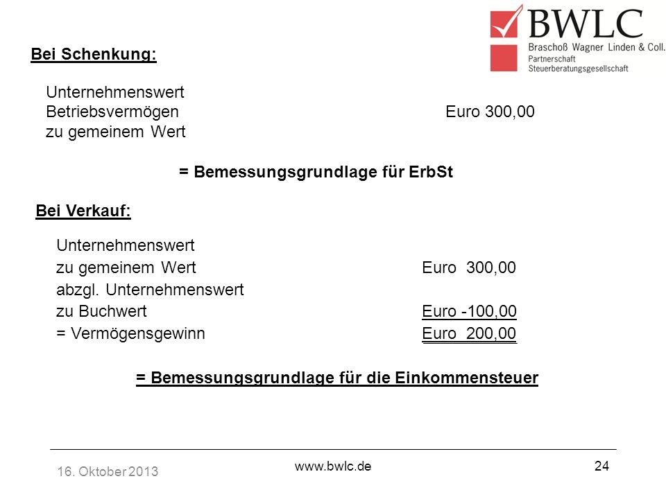16. Oktober 2013 www.bwlc.de24 Unternehmenswert Betriebsvermögen Euro 300,00 zu gemeinem Wert = Bemessungsgrundlage für ErbSt Bei Schenkung: Bei Verka