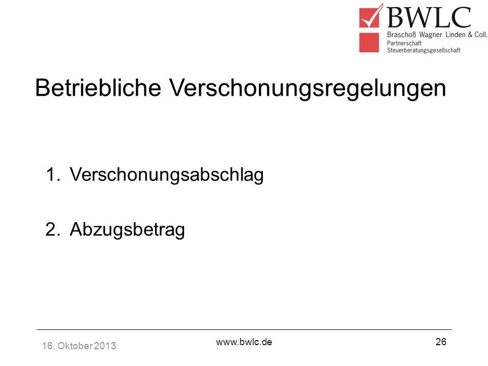 16. Oktober 2013 www.bwlc.de26 Betriebliche Verschonungsregelungen 1.Verschonungsabschlag 2.Abzugsbetrag