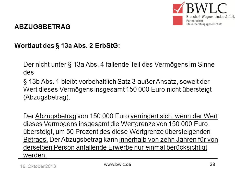 16. Oktober 2013 www.bwlc.de28 ABZUGSBETRAG Wortlaut des § 13a Abs. 2 ErbStG: Der nicht unter § 13a Abs. 4 fallende Teil des Vermögens im Sinne des §