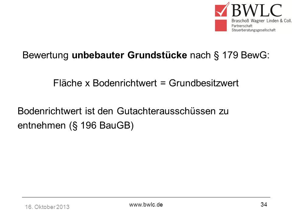 16. Oktober 2013 www.bwlc.de34 Bewertung unbebauter Grundstücke nach § 179 BewG: Fläche x Bodenrichtwert = Grundbesitzwert Bodenrichtwert ist den Guta