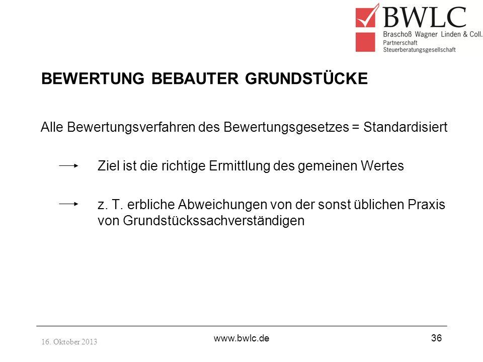 16. Oktober 2013 www.bwlc.de36 BEWERTUNG BEBAUTER GRUNDSTÜCKE Alle Bewertungsverfahren des Bewertungsgesetzes = Standardisiert Ziel ist die richtige E