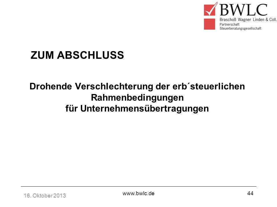 16. Oktober 2013 www.bwlc.de44 Drohende Verschlechterung der erb´steuerlichen Rahmenbedingungen für Unternehmensübertragungen ZUM ABSCHLUSS