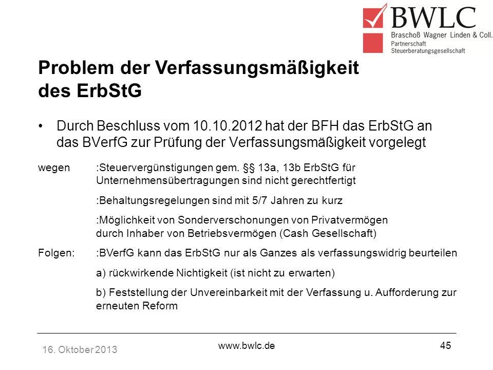 16. Oktober 2013 www.bwlc.de45 Durch Beschluss vom 10.10.2012 hat der BFH das ErbStG an das BVerfG zur Prüfung der Verfassungsmäßigkeit vorgelegt wege