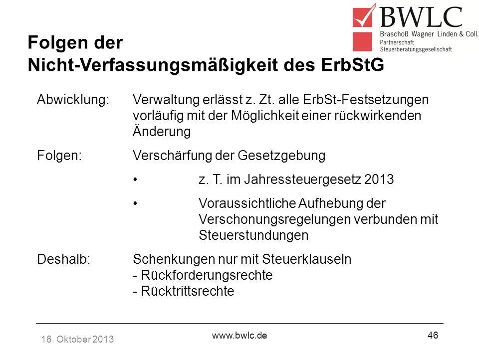 16. Oktober 2013 www.bwlc.de46 Abwicklung:Verwaltung erlässt z. Zt. alle ErbSt-Festsetzungen vorläufig mit der Möglichkeit einer rückwirkenden Änderun