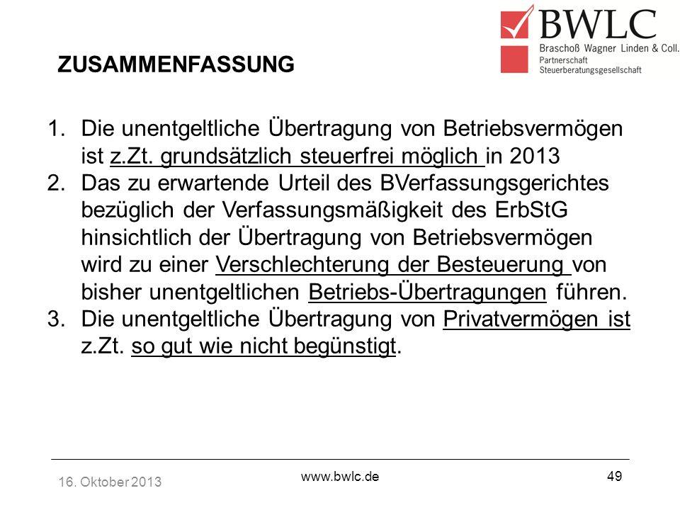16. Oktober 2013 www.bwlc.de49 ZUSAMMENFASSUNG 1.Die unentgeltliche Übertragung von Betriebsvermögen ist z.Zt. grundsätzlich steuerfrei möglich in 201