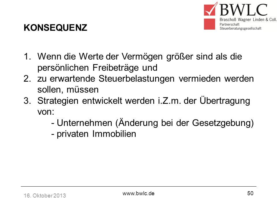 16. Oktober 2013 www.bwlc.de50 KONSEQUENZ 1.Wenn die Werte der Vermögen größer sind als die persönlichen Freibeträge und 2.zu erwartende Steuerbelastu