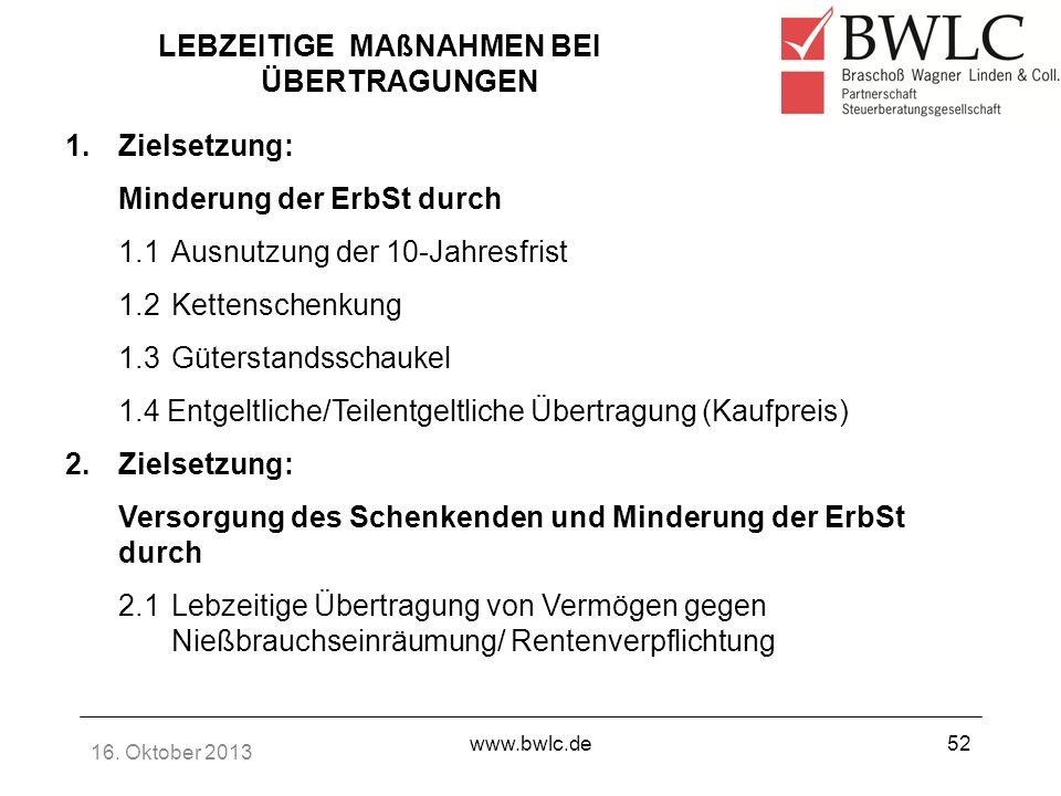 16. Oktober 2013 www.bwlc.de52 LEBZEITIGE MAßNAHMEN BEI ÜBERTRAGUNGEN 1.Zielsetzung: Minderung der ErbSt durch 1.1Ausnutzung der 10-Jahresfrist 1.2Ket