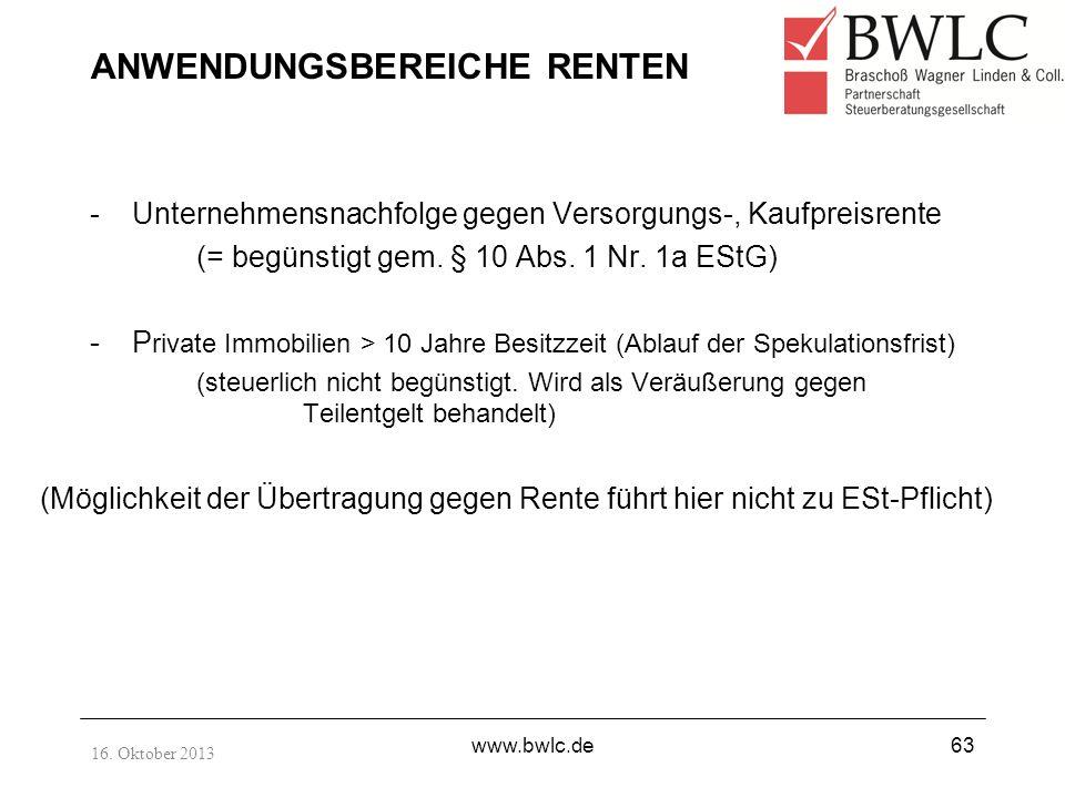 16. Oktober 2013 www.bwlc.de63 ANWENDUNGSBEREICHE RENTEN -Unternehmensnachfolge gegen Versorgungs-, Kaufpreisrente (= begünstigt gem. § 10 Abs. 1 Nr.