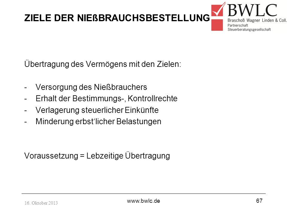 16. Oktober 2013 www.bwlc.de67 ZIELE DER NIEßBRAUCHSBESTELLUNG Übertragung des Vermögens mit den Zielen: -Versorgung des Nießbrauchers -Erhalt der Bes