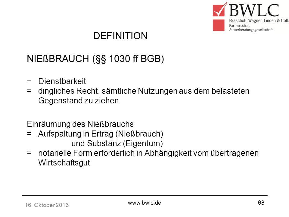 16. Oktober 2013 www.bwlc.de68 DEFINITION NIEßBRAUCH (§§ 1030 ff BGB) =Dienstbarkeit =dingliches Recht, sämtliche Nutzungen aus dem belasteten Gegenst