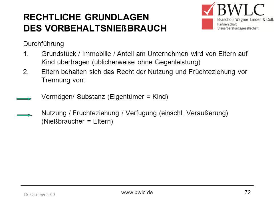 16. Oktober 2013 www.bwlc.de72 RECHTLICHE GRUNDLAGEN DES VORBEHALTSNIEßBRAUCH Durchführung 1.Grundstück / Immobilie / Anteil am Unternehmen wird von E