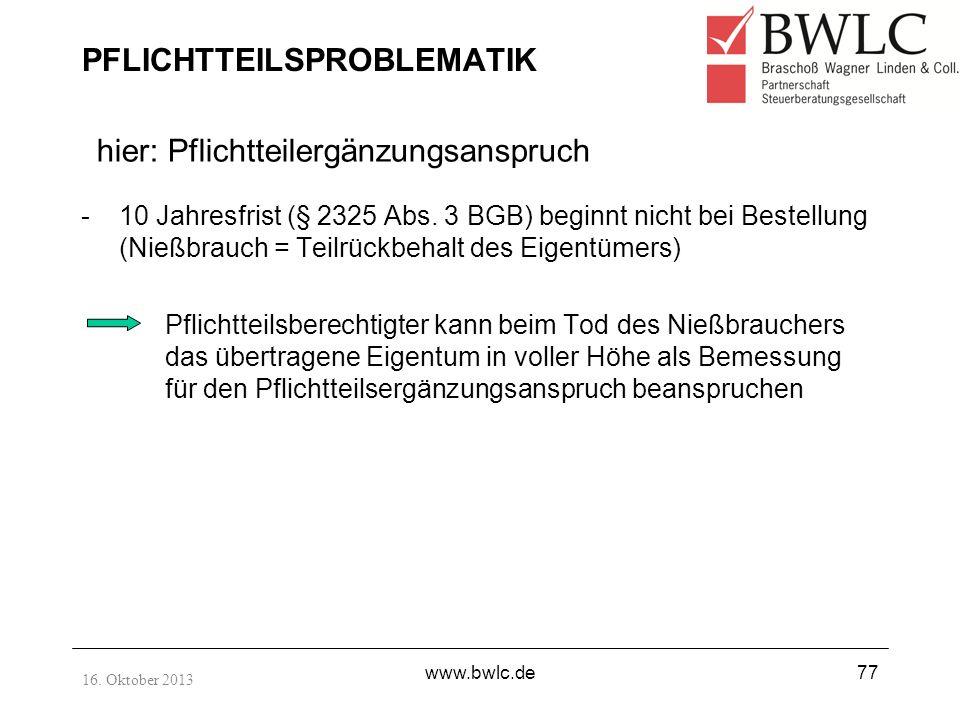 16. Oktober 2013 www.bwlc.de77 PFLICHTTEILSPROBLEMATIK -10 Jahresfrist (§ 2325 Abs. 3 BGB) beginnt nicht bei Bestellung (Nießbrauch = Teilrückbehalt d