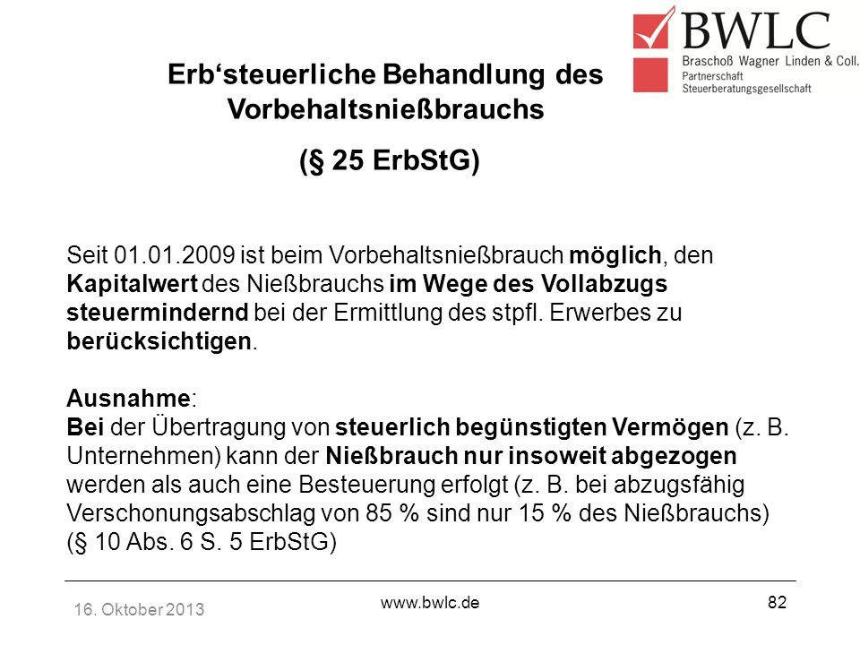 16. Oktober 2013 www.bwlc.de82 Erbsteuerliche Behandlung des Vorbehaltsnießbrauchs (§ 25 ErbStG) Seit 01.01.2009 ist beim Vorbehaltsnießbrauch möglich