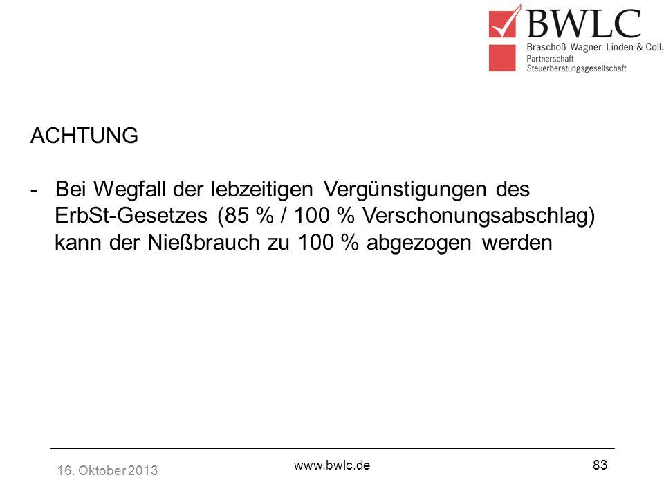 16. Oktober 2013 www.bwlc.de83 ACHTUNG -Bei Wegfall der lebzeitigen Vergünstigungen des ErbSt-Gesetzes (85 % / 100 % Verschonungsabschlag) kann der Ni