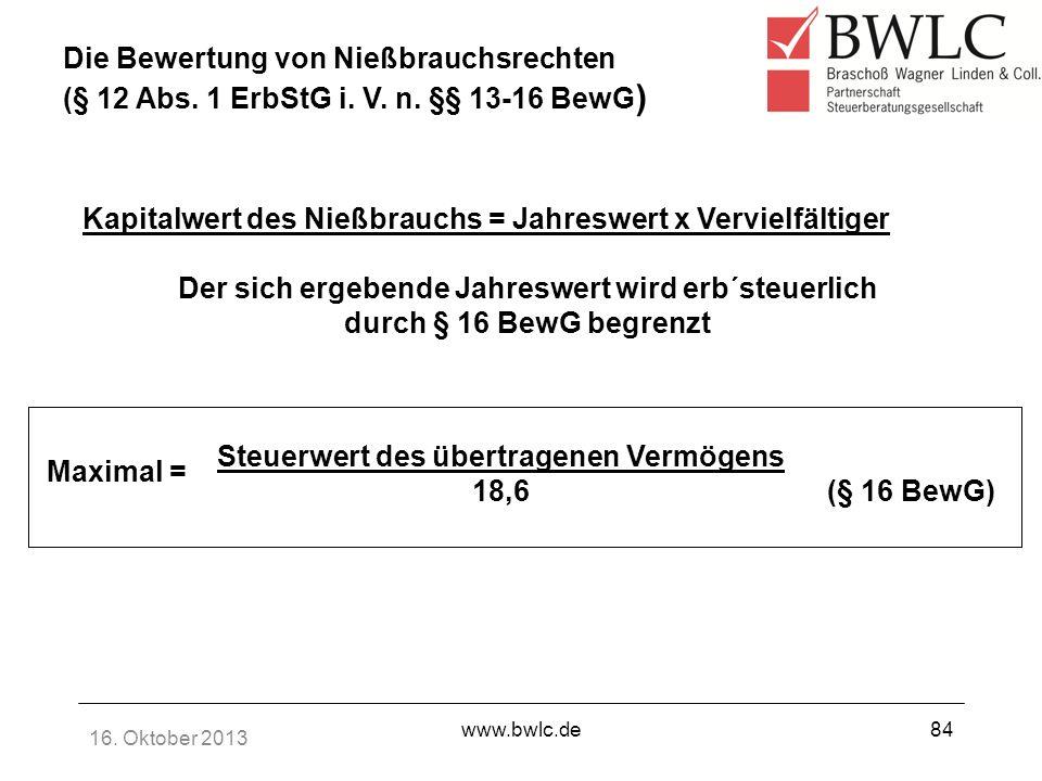 16. Oktober 2013 www.bwlc.de84 Kapitalwert des Nießbrauchs = Jahreswert x Vervielfältiger Der sich ergebende Jahreswert wird erb´steuerlich durch § 16
