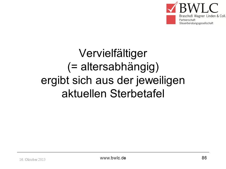 Vervielfältiger (= altersabhängig) ergibt sich aus der jeweiligen aktuellen Sterbetafel 16. Oktober 2013 www.bwlc.de86