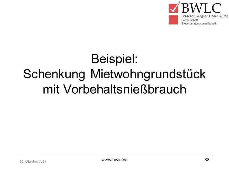 Beispiel: Schenkung Mietwohngrundstück mit Vorbehaltsnießbrauch 16. Oktober 2013 www.bwlc.de88