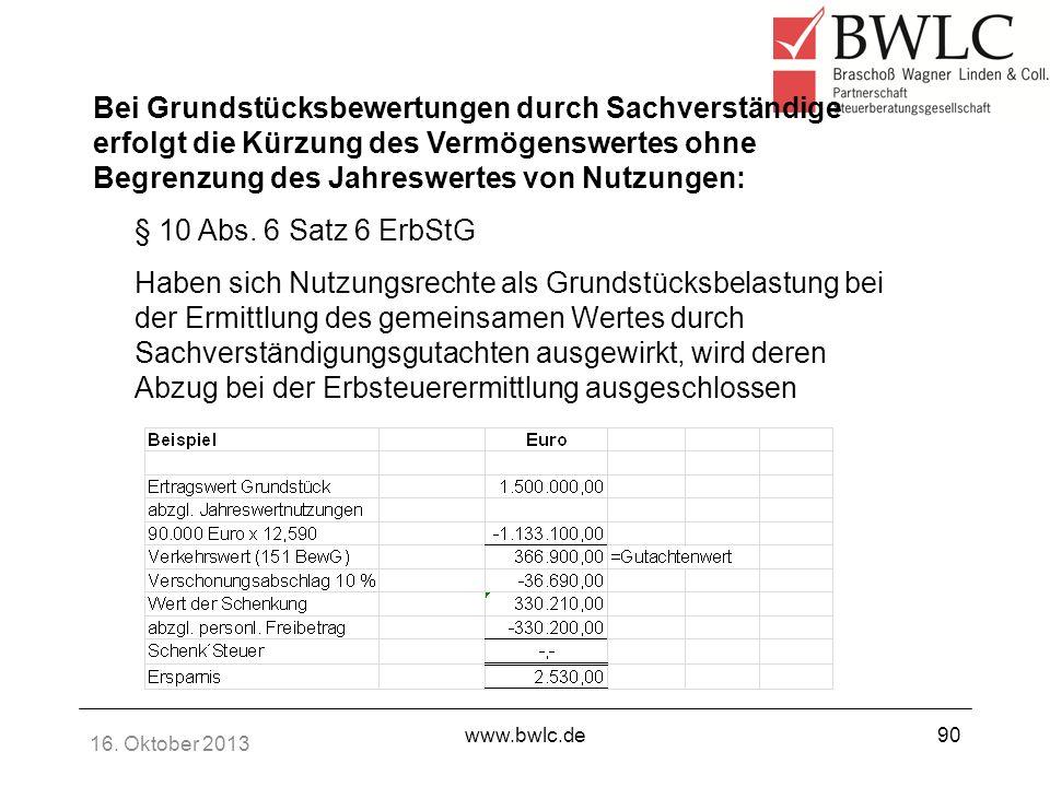 16. Oktober 2013 www.bwlc.de90 Bei Grundstücksbewertungen durch Sachverständige erfolgt die Kürzung des Vermögenswertes ohne Begrenzung des Jahreswert