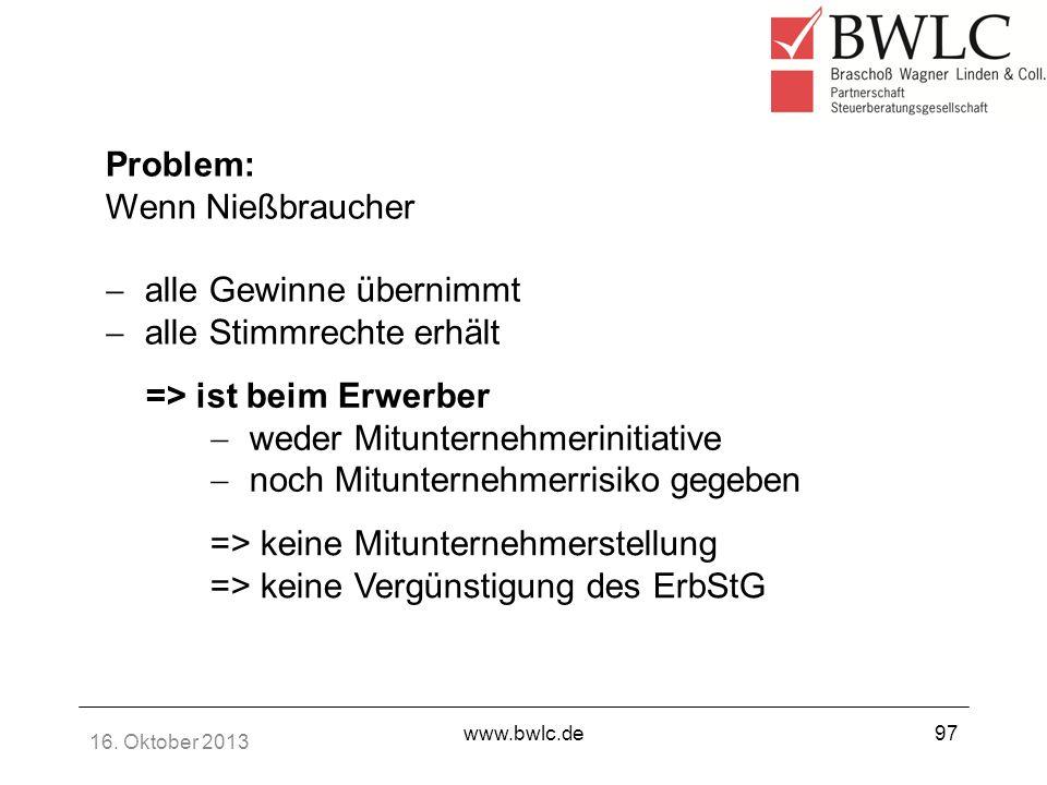 16. Oktober 2013 www.bwlc.de97 Problem: Wenn Nießbraucher alle Gewinne übernimmt alle Stimmrechte erhält => ist beim Erwerber weder Mitunternehmerinit