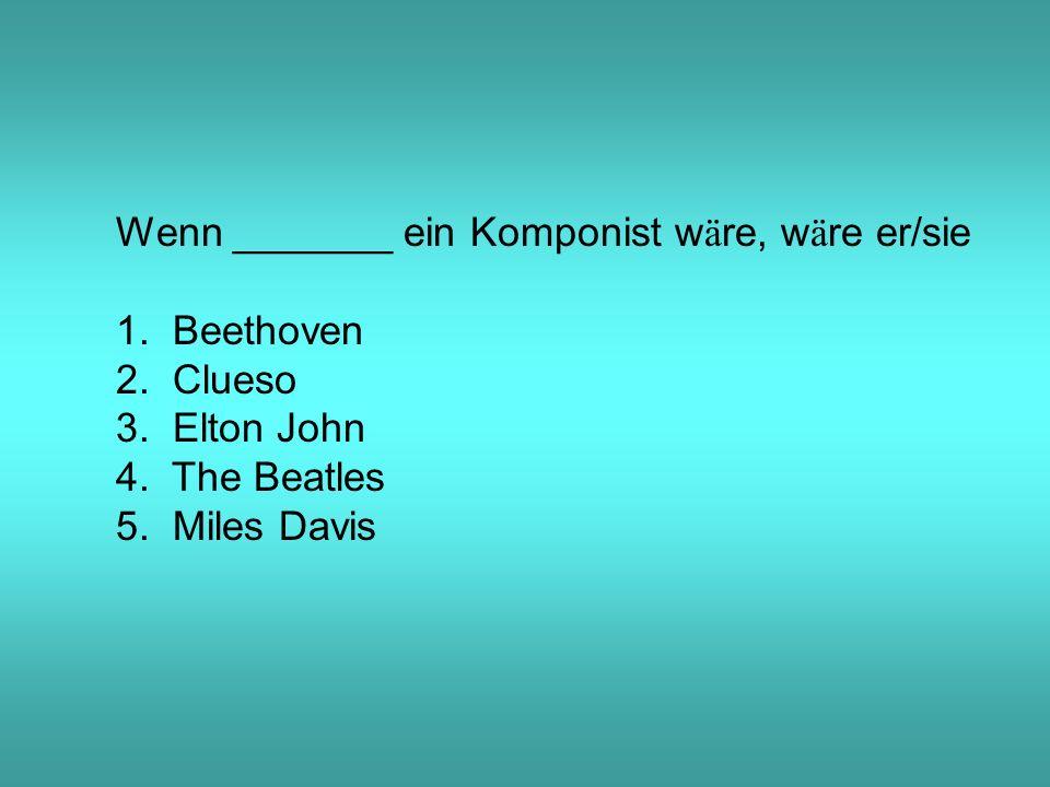 Wenn _______ ein Komponist w ä re, w ä re er/sie 1.