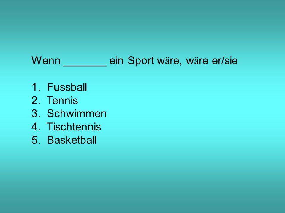 Wenn _______ ein Sport w ä re, w ä re er/sie 1. Fussball 2.