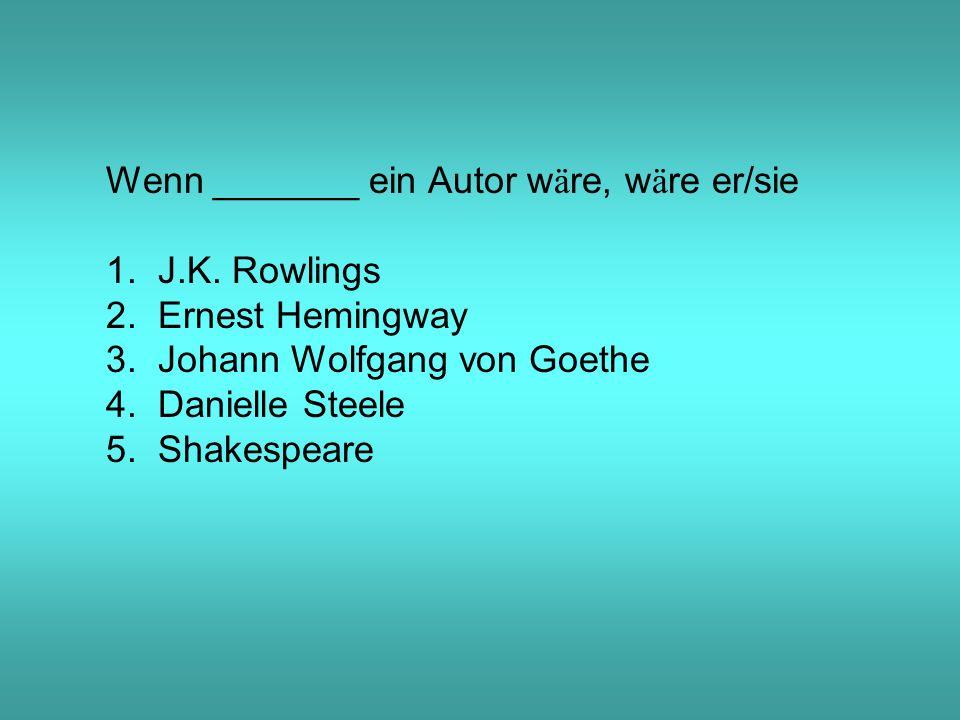 Wenn _______ ein Autor w ä re, w ä re er/sie 1. J.K.