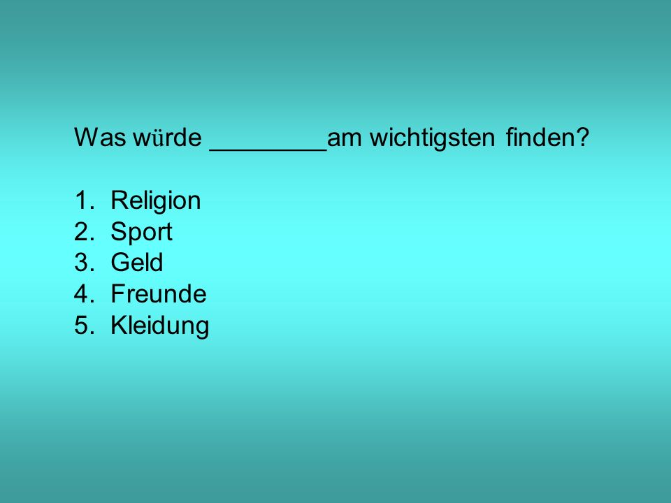 Was w ü rde ________am wichtigsten finden 1. Religion 2. Sport 3. Geld 4. Freunde 5. Kleidung
