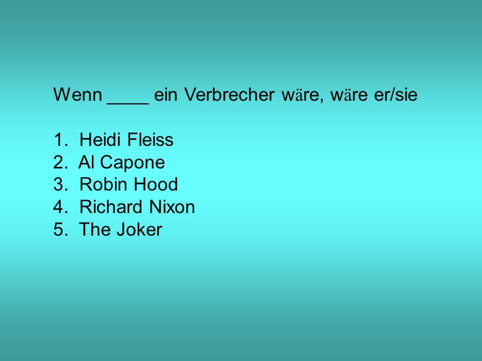 Wenn ____ ein Verbrecher w ä re, w ä re er/sie 1. Heidi Fleiss 2.