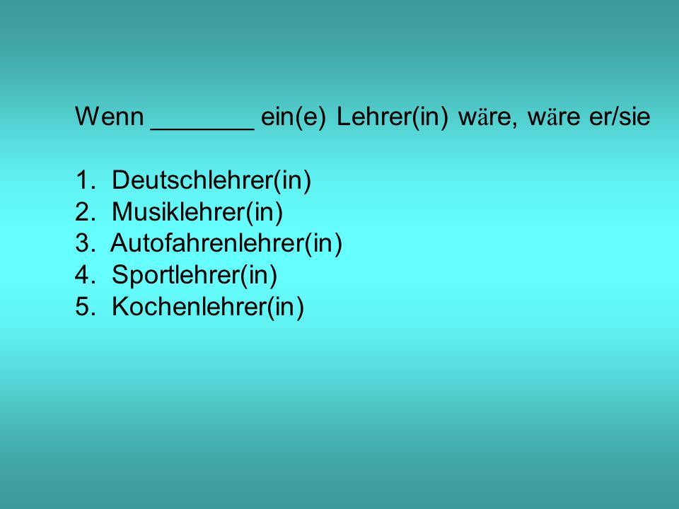 Wenn _______ ein(e) Lehrer(in) w ä re, w ä re er/sie 1.