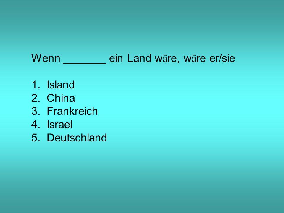 Wenn _______ ein Land w ä re, w ä re er/sie 1. Island 2.