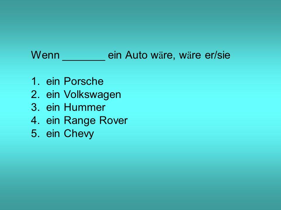 Wenn _______ ein Auto w ä re, w ä re er/sie 1. ein Porsche 2.