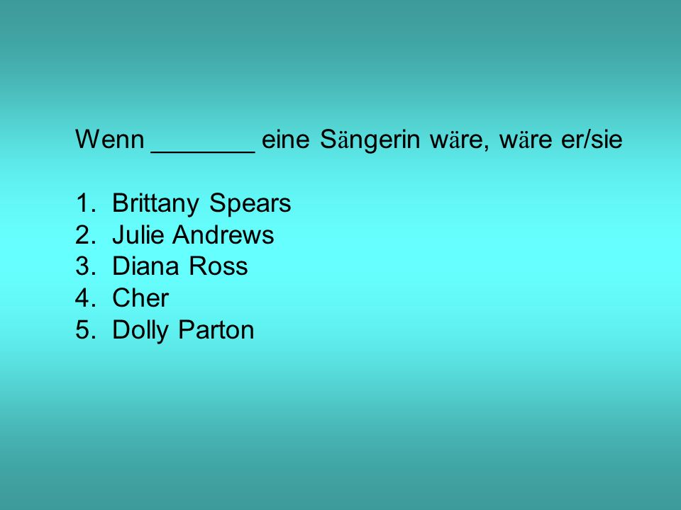 Wenn _______ eine S ä ngerin w ä re, w ä re er/sie 1. Brittany Spears 2. Julie Andrews 3. Diana Ross 4. Cher 5. Dolly Parton