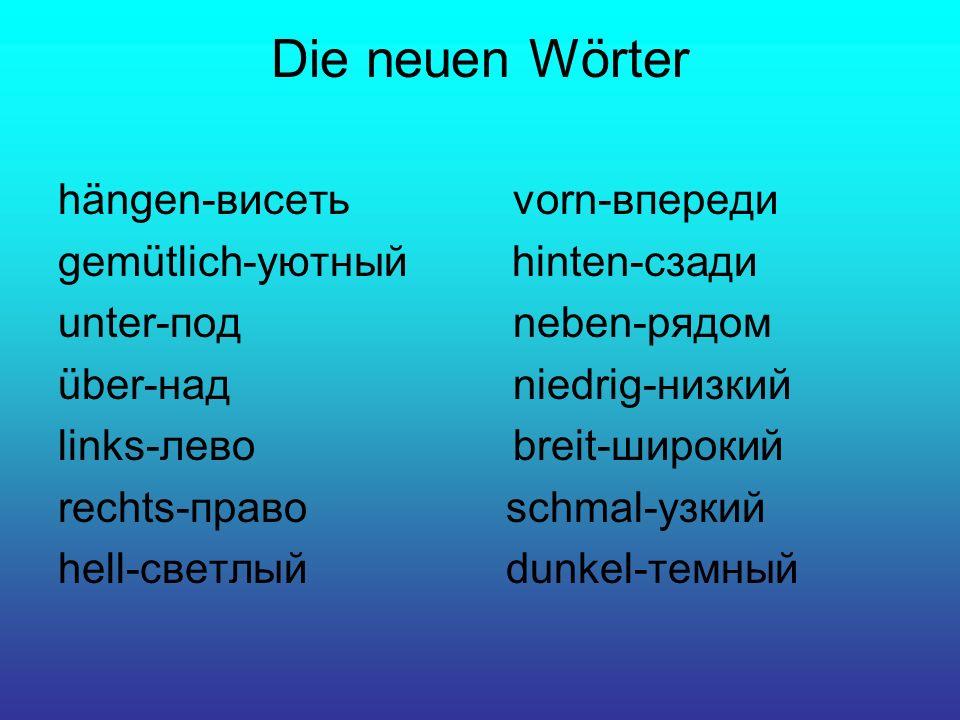 Die neuen Wörter hängen-висеть vorn-впереди gemütlich-уютный hinten-сзади unter-под neben-рядом über-над niedrig-низкий links-лево breit-широкий recht