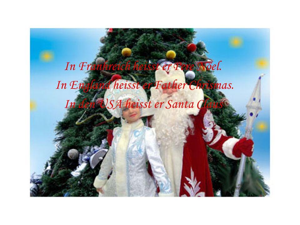 In Franhreich heisst er Pere Nöel. In England heisst er Father Chrismas. In den USA heisst er Santa Claus