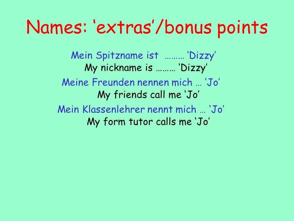 Names: extras/bonus points Mein Klassenlehrer nennt mich … Jo Meine Freunden nennen mich … Jo Mein Spitzname ist ……… Dizzy My nickname is ……… Dizzy My friends call me Jo My form tutor calls me Jo
