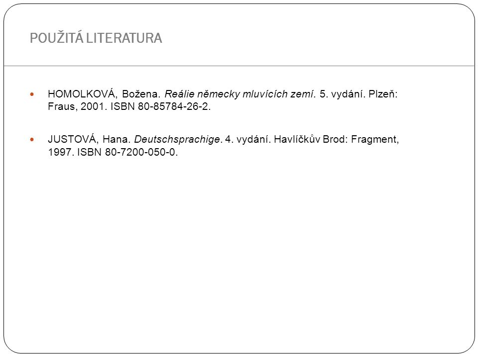 HOMOLKOVÁ, Božena. Reálie německy mluvících zemí. 5. vydání. Plzeň: Fraus, 2001. ISBN 80-85784-26-2. JUSTOVÁ, Hana. Deutschsprachige. 4. vydání. Havlí