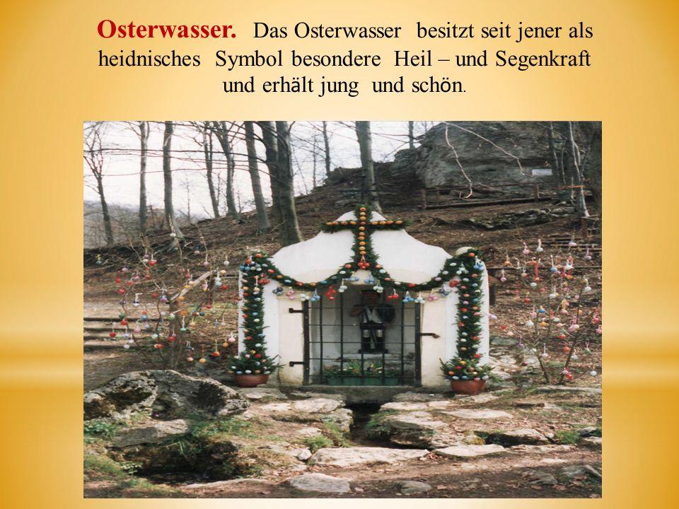 Osterwasser. Das Osterwasser besitzt seit jener als heidnisches Symbol besondere Heil – und Segenkraft und erh ӓ lt jung und sch ӧ n.