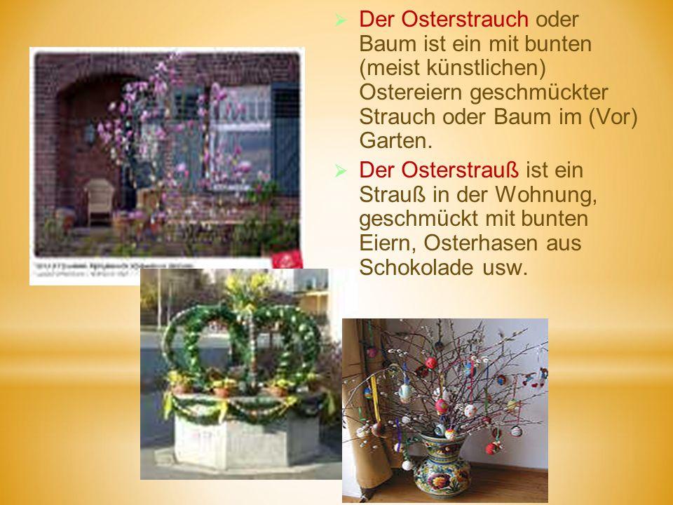 Der Osterstrauch oder Baum ist ein mit bunten (meist künstlichen) Ostereiern geschmückter Strauch oder Baum im (Vor) Garten. Der Osterstrauß ist ein S