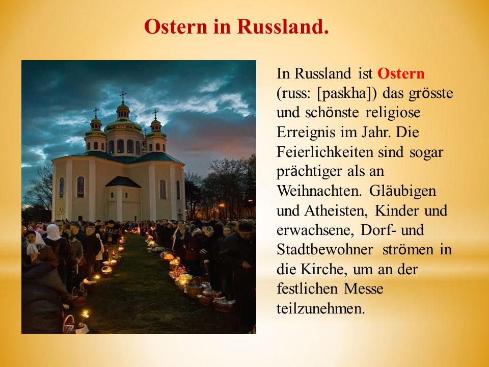 Ostern in Russland. In Russland ist Ostern (russ: [paskha]) das gr ӧ sste und sch ӧ nste religiose Erreignis im Jahr. Die Feierlichkeiten sind sogar p