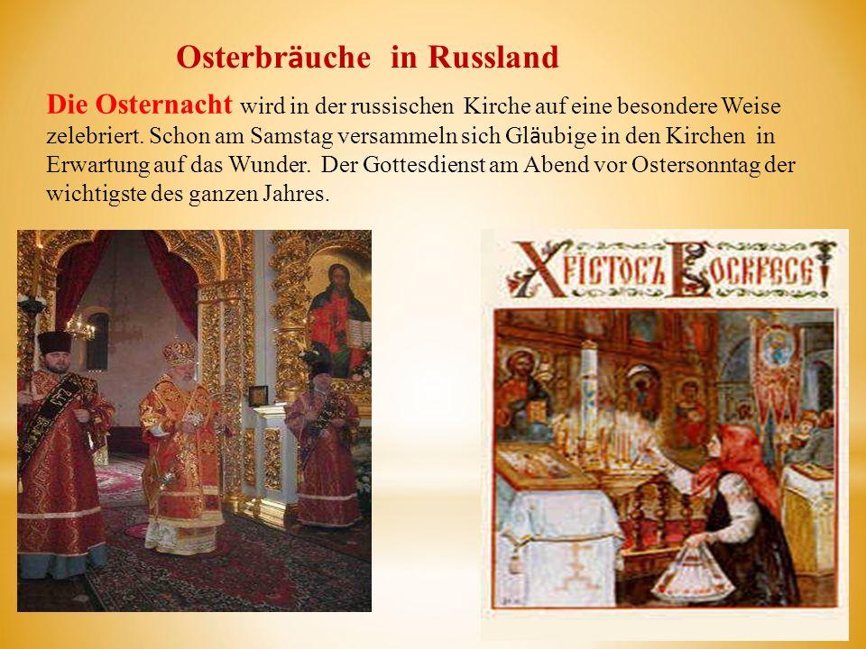 Osterbr ӓ uche in Russland Die Osternacht wird in der russischen Kirche auf eine besondere Weise zelebriert. Schon am Samstag versammeln sich Gl ӓ ubi