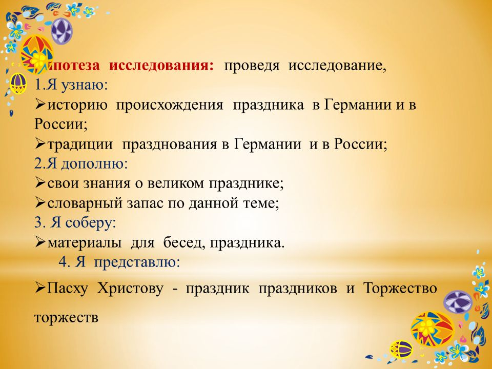 Гипотеза исследования: проведя исследование, 1.Я узнаю: историю происхождения праздника в Германии и в России; традиции празднования в Германии и в Ро