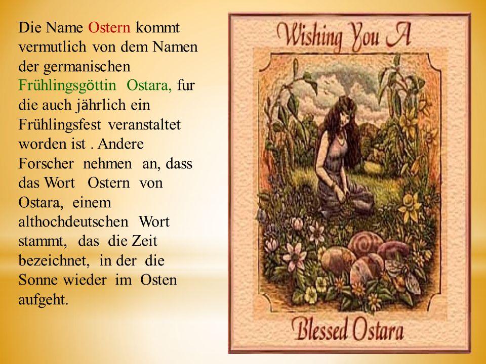Die Name Ostern kommt vermutlich von dem Namen der germanischen Frühlingsg ӧ ttin Ostara, fur die auch j ӓ hrlich ein Frühlingsfest veranstaltet worde