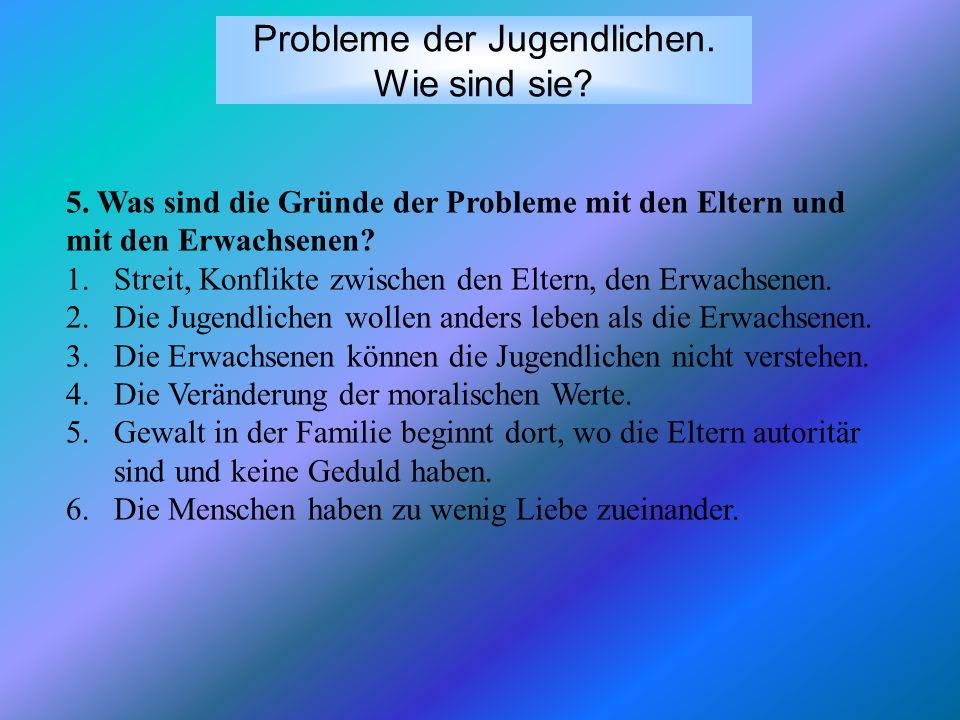 Probleme der Jugendlichen. Wie sind sie? 5. Was sind die Gründe der Probleme mit den Eltern und mit den Erwachsenen? 1.Streit, Konflikte zwischen den