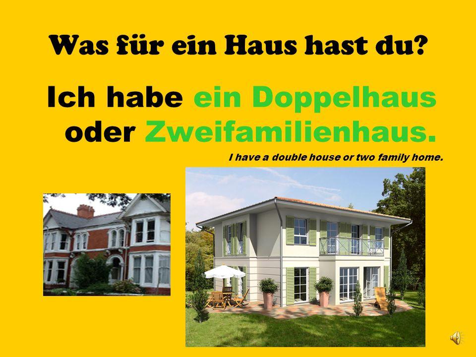 Was für ein Haus hast du? Ich habe ein Einfamilienhaus. I have a single house (or one family home).