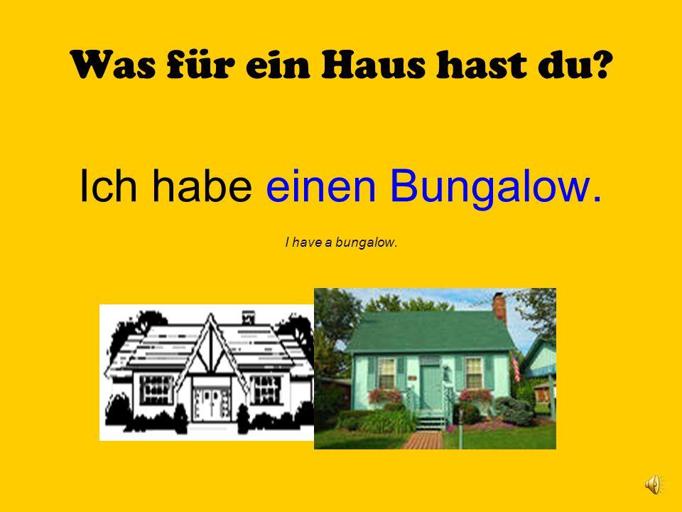 Was für ein Haus hast du? Ich habe einen Bungalow. I have a bungalow.